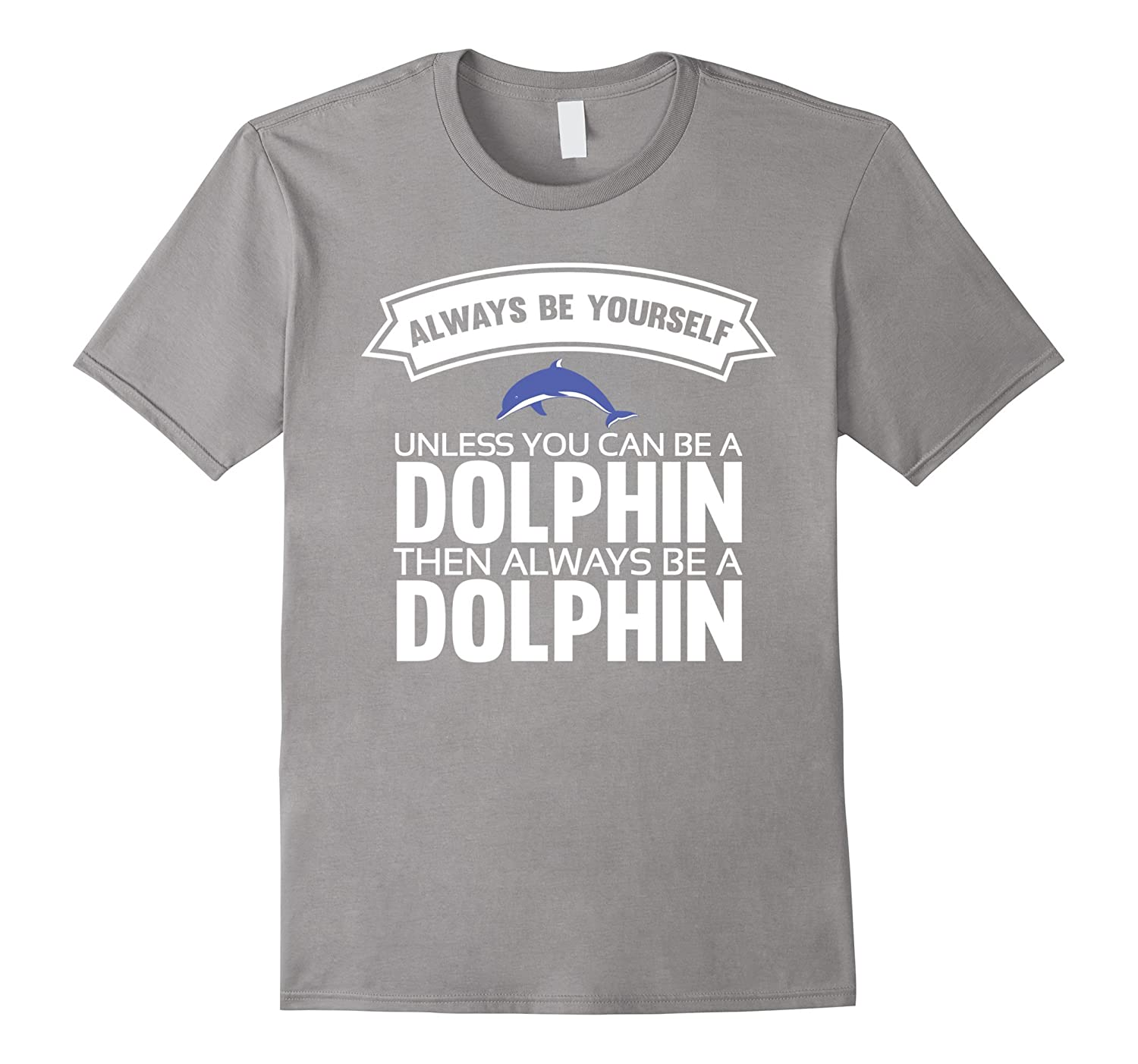 Always be yourself unless you can be a Dolphin Shirt-Art