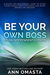 Be Your Own Boss as an Independent Author: A guide for beginners––how to start your Kindle book business and make money on Amazon Kindle Edition