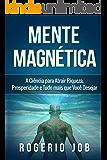 Mente Magnética: A Ciência para Atrair Riqueza, Prosperidade e Tudo Mais que Você Desejar