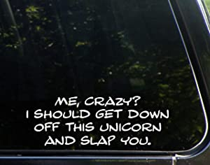 "Me, Crazy? I Should Get Down Off This Unicorn and Smack You - 9"" x 3"" - Vinyl Die Cut Decal/Bumper Sticker for Windows, Cars, Trucks, Laptops, Etc."