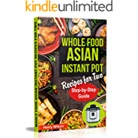 Whole Food Asian Instant Pot Recipes for Two: Traditional and Healthy Asian Recipes for Pressure Cooker, Instant Pot, Multicooker, Rice Cooker, Crock Por Express (+ 7-Days Asian Keto Diet Plan)