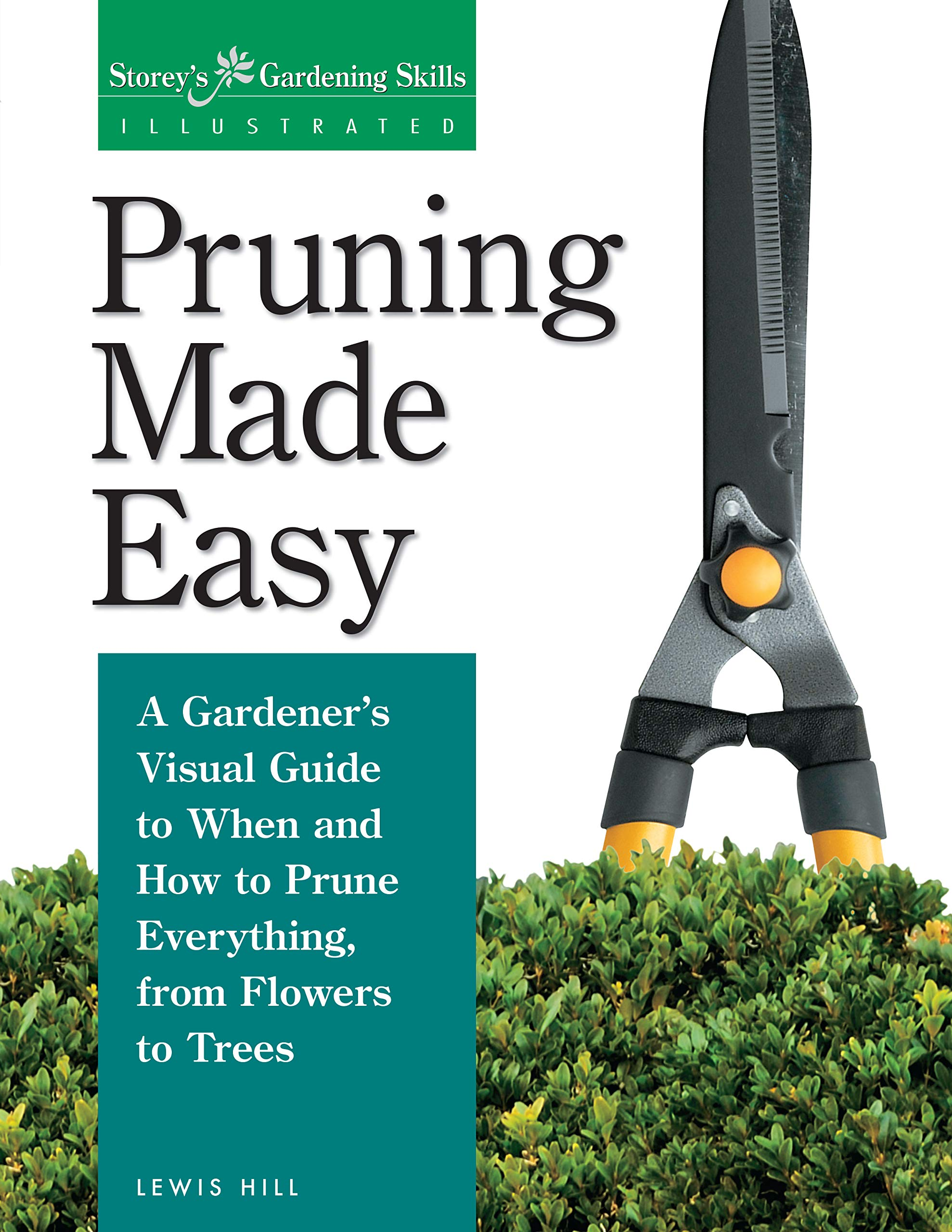 Pruning Made Easy: A Gardener's Visual Guide to When and How to Prune Everything, from Flowers to Trees (Storey's Gardening Skills Illustrated Series) by Storey Publishing, LLC