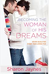 Becoming the Woman of His Dreams: Seven Qualities Every Man Longs For Kindle Edition