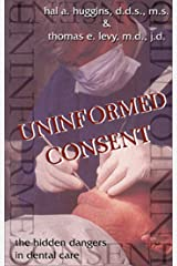 Uninformed Consent: The Hidden Dangers in Dental Care Kindle Edition