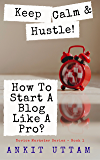 Keep Calm and Hustle! How To Start A Blog Like A Pro?: 8 steps to begin blogging Like An Industry Pro (Novice Marketer Series Book 1)