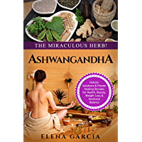 Ayurveda: ASHWAGANDHA: The Miraculous Herb!: Holistic Solutions & Proven Healing Recipes for Health, Beauty, Weight Loss & Hormone Balance (Natural Remedies, Holistic Health Book 2)