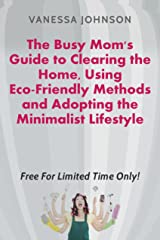 The Busy Mom's Guide to Clearing the Home: Using Eco-Friendly Methods and Adopting the Minimalist Lifestyle Kindle Edition