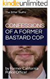 Confessions of a Former Bastard Cop ( The Bitter Truths): by Former California Police Officer