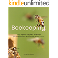 Beekeeping: Easy How-to-Guide For Beginners On Keeping Bees and Getting Lot's of Honey