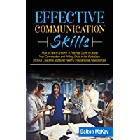 Effective Communication Skills: How to Talk to Anyone. A Practical Guide to Boost Your Conversation and Writing Skills in the Workplace, Improve Charisma and Build Healthy Interpersonal Relationships