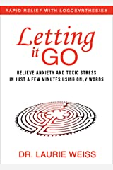 Letting It Go: Relieve Anxiety and Toxic Stress In Just a Few Minutes Using Only Words (Rapid Relief With Logosynthesis) Kindle Edition