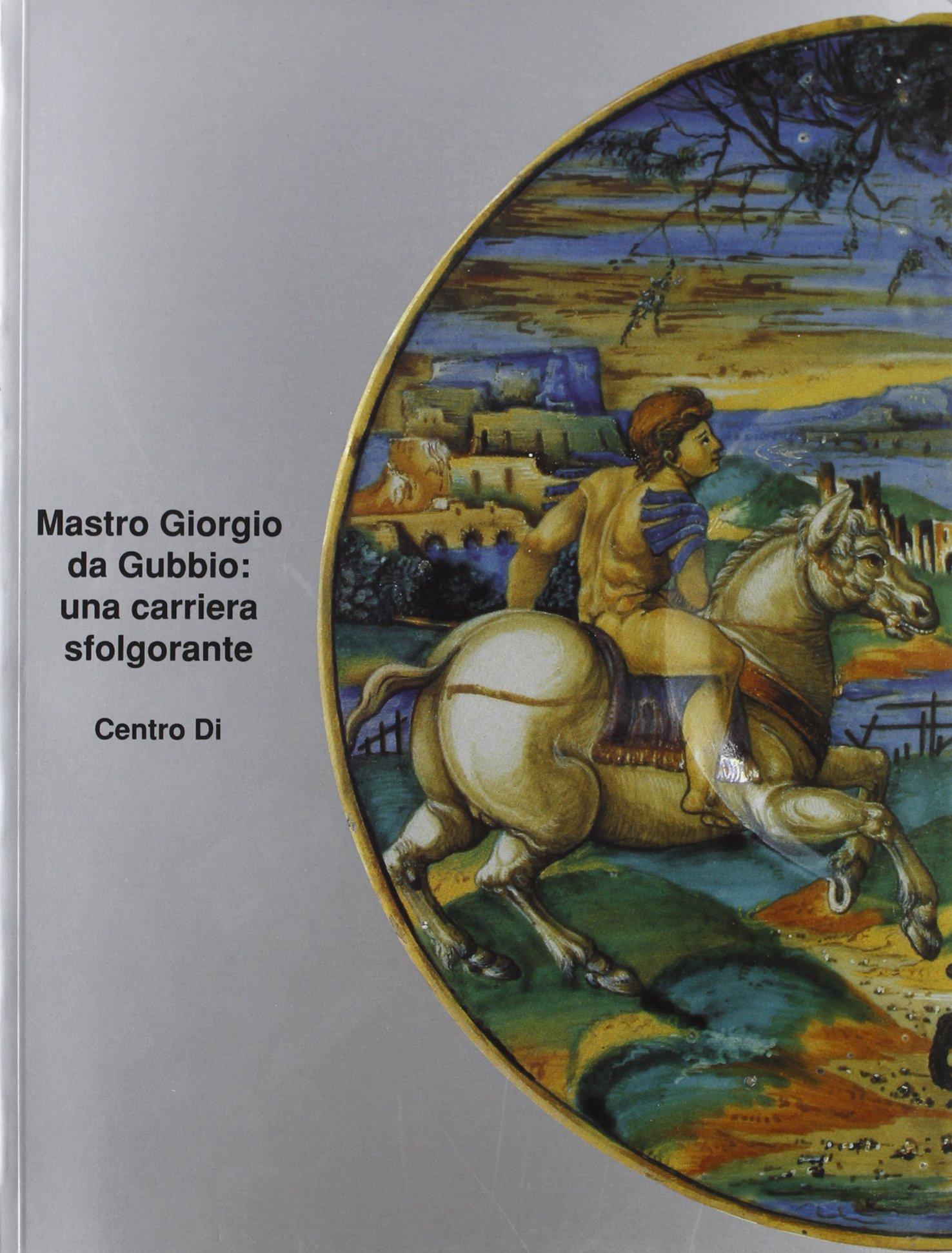 Mastro Giorgio Da Gubbio: Una Sfolgorante Carriera (Centro Di cat) (Italian Edition) by Centro Di