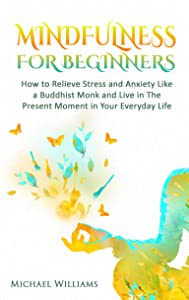 Mindfulness: Mindfulness For Beginners - How to Relieve Stress and Anxiety Like a Buddhist Monk and Live In the Present Moment In Your Everyday Life (Mindfulness, Meditation, Buddhism, Zen)