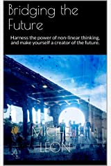 Bridging the Future: Harness the power of non-linear thinking, and make yourself a creator of the future. Kindle Edition