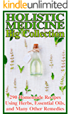 Holistic Medicine Big Collection: 290 Homemade Recipes Using Herbs, Essential Oils, and Many Other Remedies: (Herbal Medicine, Healthy Healing)
