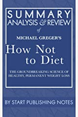 Summary, Analysis, and Review of Michael Greger's How Not to Diet: The Groundbreaking Science of Healthy, Permanent Weight Loss Kindle Edition