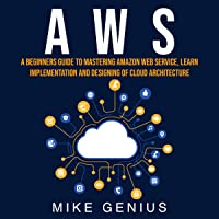 AWS: A Beginners Guide to Mastering Amazon Web Service, Learn Implementation and Designing of Cloud Architecture