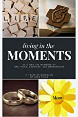 Living In The Moments - Enjoying the Moments of Life, Faith, Marriage, and Motherhood: And Blogging About It For 11 Years Kindle Edition