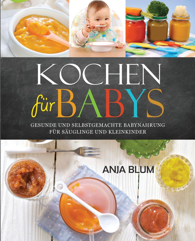 kochen-fr-babys-gesunde-und-selbstgemachte-babynahrung-fr-suglinge-und-kleinkinder-das-kochbuch-mit-den-66-besten-beikost-rezepten-fr-das-erste-jahr