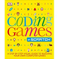 Coding Games in Scratch: A Step-By-Step Visual Guide to Building Your Own Computer Games