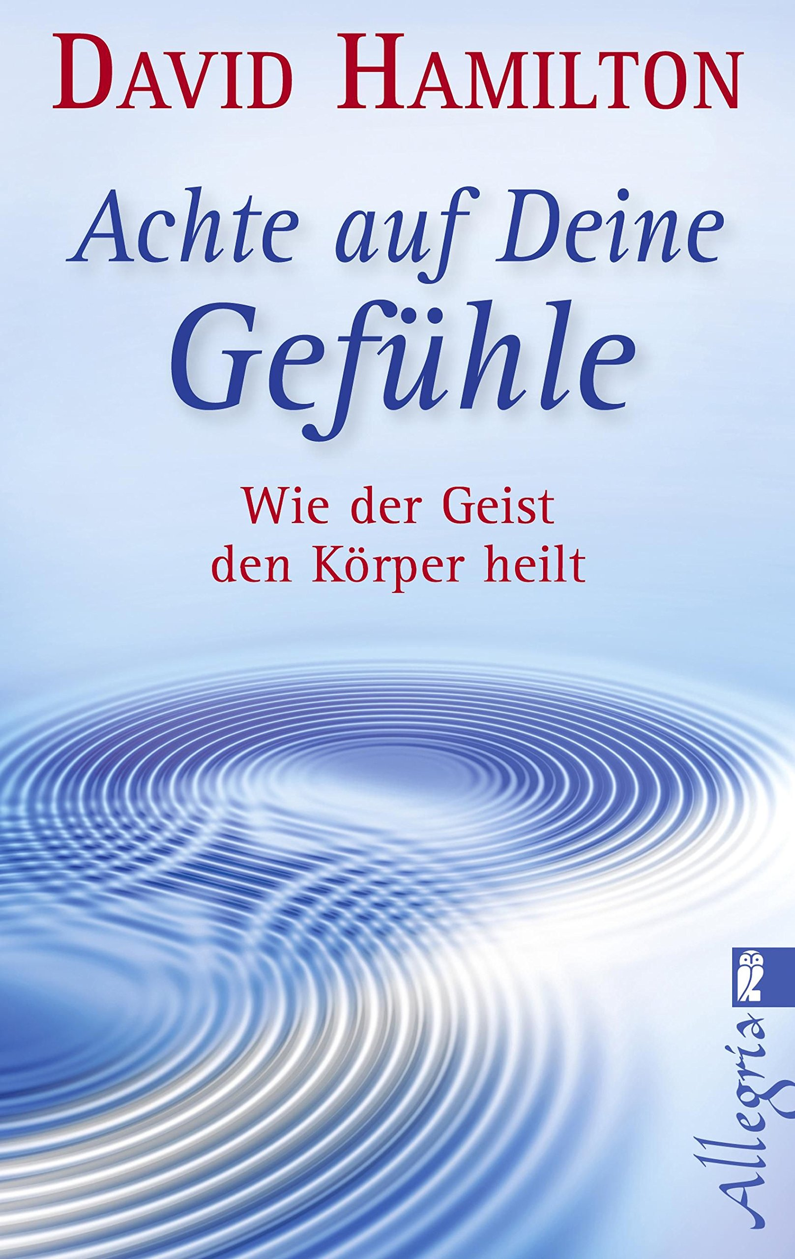 Achte auf Deine Gefühle!: Wie der Geist den Körper heilt Taschenbuch – 14. September 2012 David R. Hamilton Allegria Taschenbuch 3548745598 BODY