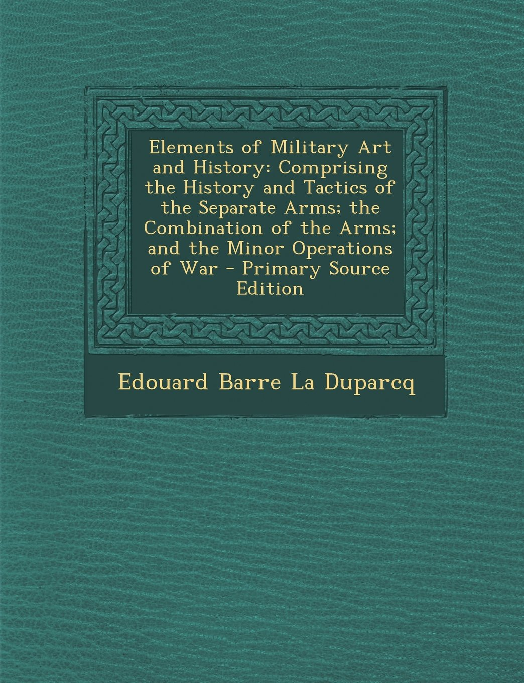 Read Online Elements of Military Art and History: Comprising the History and Tactics of the Separate Arms; The Combination of the Arms; And the Minor Operations O PDF