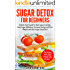 Sugar Detox: Sugar Detox for Beginners - A QUICK START GUIDE to Bust Sugar Cravings, Stop Sugar Addiction, Increase Energy and Lose Weight with the Sugar Detox Diet, Sugar Free Recipes Included