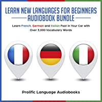 Learn New Languages for Beginners Audiobook Bundle: Learn French, German and Italian in Your Car Fast With Over 3,000 Vocabulary Words (Learn New Languages Fast in Your Car 1)
