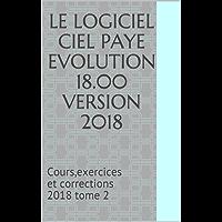 LE LOGICIEL CIEL PAYE EVOLUTION 18.00  Version 2018: Cours,exercices et corrections 2018   tome 2