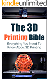 The 3D Printing Bible: Everything You Need To Know About 3D Printing (3D Printing, 3D Modelling, Additive Manufacturing, 3D Printers Book 1) (English Edition)