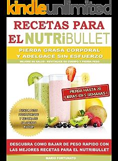 RECETAS PARA EL NUTRiBULLET - Pierda Grasa y Adelgace Sin esfuerzo: Descubra Como Bajar de
