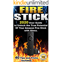 Fire Stick: 2020 User Guide to Unlock the True Potential Of Your Amazon Fire Stick with Alexa . 40 Tips and Tricks included .