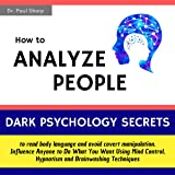 How to Analyze People: Dark Psychology Secrets to Read Body Language and Avoid Covert Manipulation: Influence Anyone to Do What You Want Using Mind Control, Hypnotism and Brainwashing Techniques
