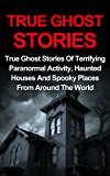 True Ghost Stories: True Ghost Stories Of Terrifying Paranormal Activity, Haunted Houses And Spooky Places From Around…