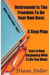 Retirement Is The Freedom To Be Your Own Boss - A 3 Step Plan: Start A New Beginning Filled With A Life You Want (Work @ Home Series Book Book 1) Kindle Edition