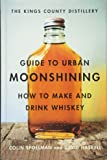 The Kings County Distillery Guide to Urban Moonshining: How to Make and Drink Whiskey