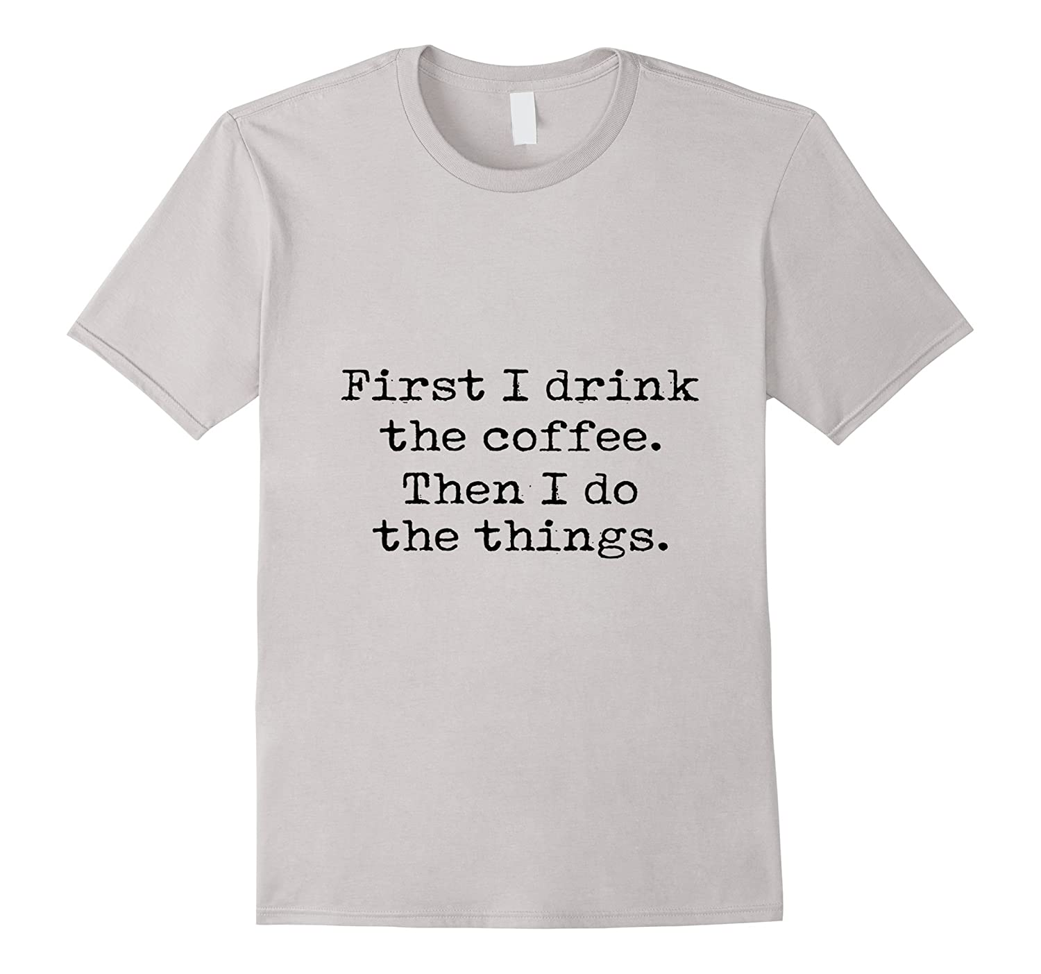 First I Drink The Coffee Then I Do The Things T-Shirt-Art