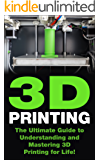 3D Printing: The Ultimate Guide to Mastering 3D Printing for Life (3D Printing, 3D Printing Business, 3D Print, How to 3D Print, 3D Printing for Beginners)