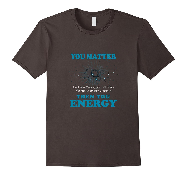 You Matter Then You Energy T-Shirt Science Teacher Geek Gift-FL