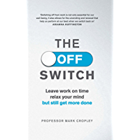 The Off Switch: Leave on time, relax your mind but still get more done