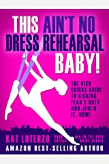 This Ain't No Dress Rehearsal Baby!: The Rich Chicks Guide to Kicking Fear's Butt and JFDI'n it, NOW! Kindle Edition