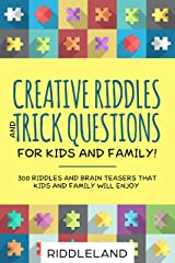Creative Riddles & Trick Questions For Kids and Family: 300 Riddles and Brain Teasers That Kids and Family Will Enjoy - Age 7-9 8-12 Kindle Edition