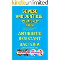 BE WISE AND DON´T DIE PREMATURELY FROM ANTIBIOTIC RESISTANT BACTERIA