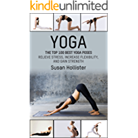 Yoga: The Top 100 Best Yoga Poses: Relieve Stress, Increase Flexibility, and Gain Strength (Yoga Postures Poses Exercises Techniques and Guide For Healing ... Strengthening and Stress Relief Book 1)