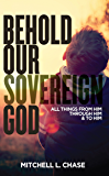 Behold Our Sovereign God: All Things From Him, Through Him, and To Him