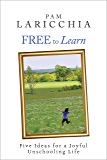 Free to Learn: Five Ideas for a Joyful Unschooling Life (Living Joyfully with Unschooling Book 1)