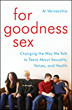 For Goodness Sex: Changing the Way We Talk to Teens About Sexuality, Values, and Health