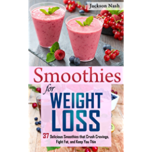 Smoothies for Weight Loss: 37 Delicious Smoothies That Crush Cravings, Fight Fat, And Keep You Thin (Smoothie Recipes…