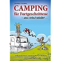 Camping für Fortgeschrittene - wenn Urlaub eskaliert: 19 hammerhart romantische Geschichten vom Campingplatz
