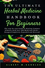 The Ultimate Herbal Medicine Handbook for Beginners (2nd Edition): The step-by-step Guide to Healing Common Ailments with over 100 Medicinal Herbs + Dosages (Completely Expanded and Revised) Kindle Edition